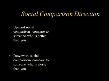 Social Comparison Direction Upward social comparison- compare to someone who is better than you. Downward social comparison- compare to someone who is.
