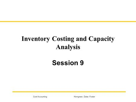 Cost Accounting Horngreen, Datar, Foster Inventory Costing and Capacity Analysis Session 9.