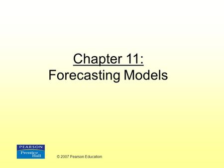 Chapter 11: Forecasting Models © 2007 Pearson Education.