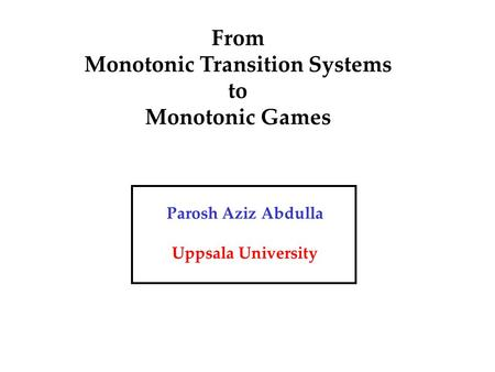 From Monotonic Transition Systems to Monotonic Games Parosh Aziz Abdulla Uppsala University.