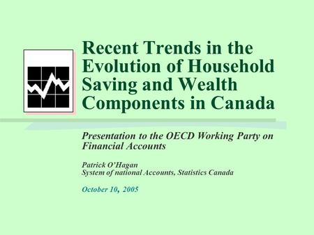 Recent Trends in the Evolution of Household Saving and Wealth Components in Canada Presentation to the OECD Working Party on Financial Accounts Patrick.