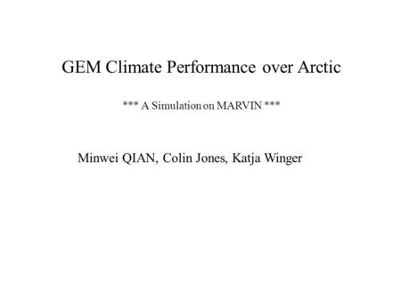GEM Climate Performance over Arctic *** A Simulation on MARVIN *** Minwei QIAN, Colin Jones, Katja Winger.