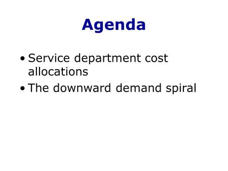 Agenda Service department cost allocations The downward demand spiral.