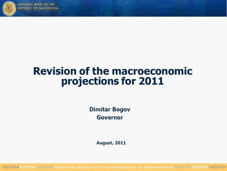 Revision of the macroeconomic projections for 2011 Dimitar Bogov Governor August, 2011.