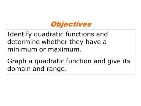 Identify quadratic functions and determine whether they have a minimum or maximum. Graph a quadratic function and give its domain and range. Objectives.