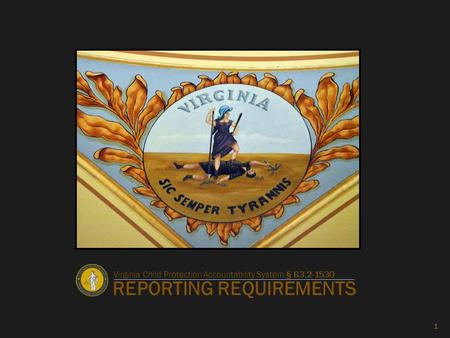 REPORTING REQUIREMENTS 1 Virginia Child Protection Accountability System § 63.2-1530.