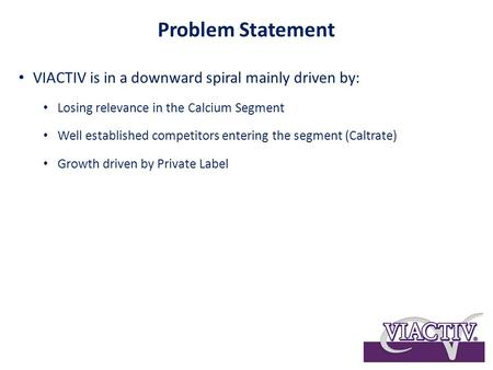 Problem Statement VIACTIV is in a downward spiral mainly driven by: Losing relevance in the Calcium Segment Well established competitors entering the segment.