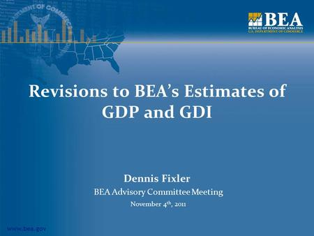 Www.bea.gov Revisions to BEA's Estimates of GDP and GDI Dennis Fixler BEA Advisory Committee Meeting November 4 th, 2011.