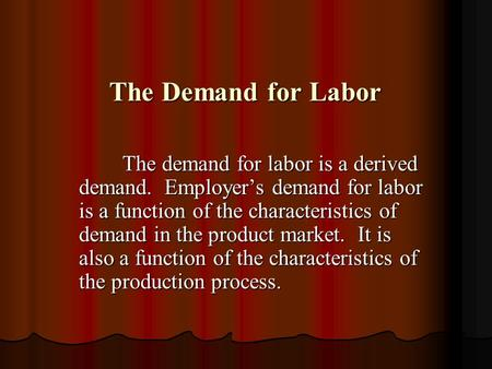 The Demand for Labor The Demand for Labor The demand for labor is a derived demand. Employer's demand for labor is a function of the characteristics of.
