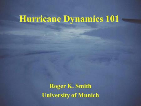 Hurricane Dynamics 101 Roger K. Smith University of Munich.