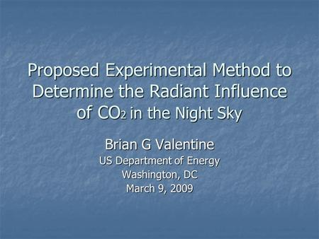 Proposed Experimental Method to Determine the Radiant Influence of CO 2 in the Night Sky Brian G Valentine US Department of Energy Washington, DC March.