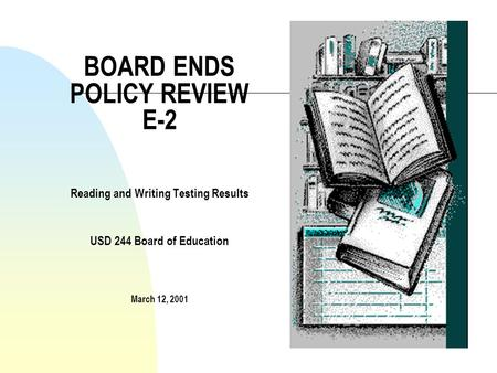 BOARD ENDS POLICY REVIEW E-2 Reading and Writing Testing Results USD 244 Board of Education March 12, 2001.