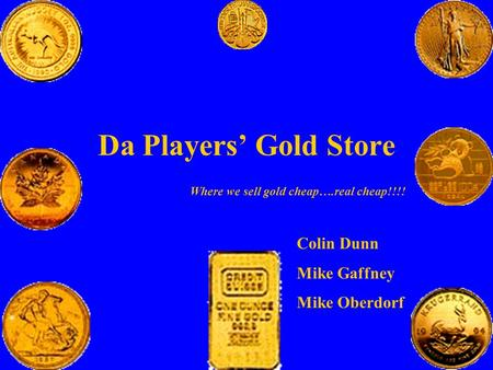 Da Players' Gold Store Where we sell gold cheap….real cheap!!!! Colin Dunn Mike Gaffney Mike Oberdorf.