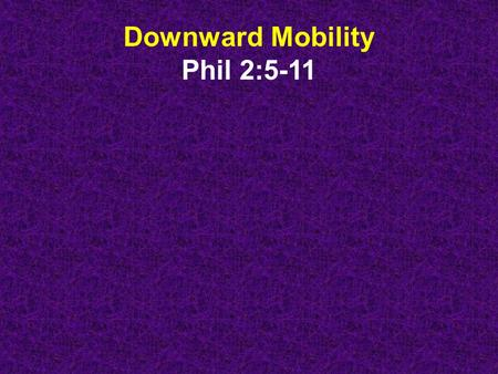 Downward Mobility Phil 2:5-11. Phil 2:5-11 - Your attitude should be the same that Christ Jesus had. Though he was God, he did not demand and cling to.