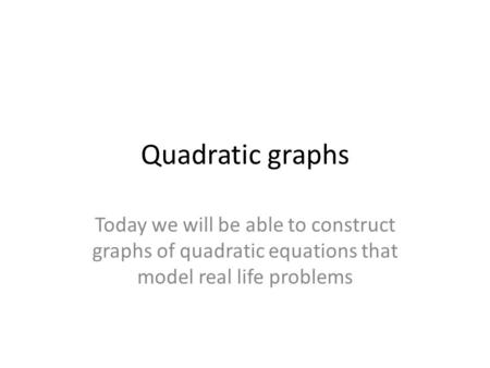 Quadratic graphs Today we will be able to construct graphs of quadratic equations that model real life problems.