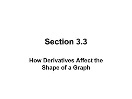 Section 3.3 How Derivatives Affect the Shape of a Graph.