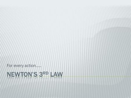 For every action….. Newton's 3rd Law.