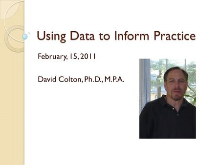 Using Data to Inform Practice February, 15, 2011 David Colton, Ph.D., M.P.A.