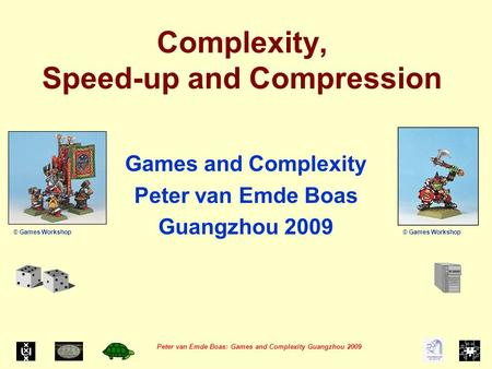 Peter van Emde Boas: Games and Complexity Guangzhou 2009 Complexity, Speed-up and Compression Games and Complexity Peter van Emde Boas Guangzhou 2009 ©