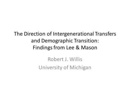 The Direction of Intergenerational Transfers and Demographic Transition: Findings from Lee & Mason Robert J. Willis University of Michigan.