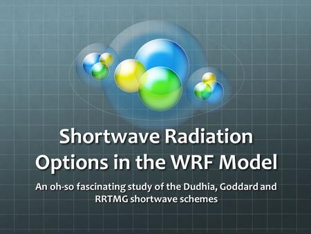 Shortwave Radiation Options in the WRF Model An oh-so fascinating study of the Dudhia, Goddard and RRTMG shortwave schemes.