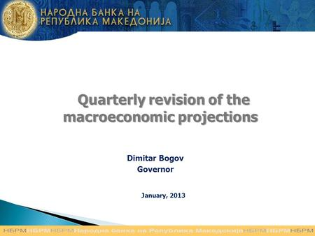 Quarterly revision of the macroeconomic projections Quarterly revision of the macroeconomic projections Dimitar Bogov Governor January, 2013.