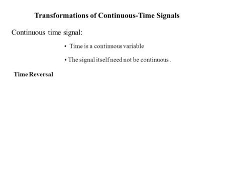 Transformations of Continuous-Time Signals Continuous time signal: Time is a continuous variable The signal itself need not be continuous. Time Reversal.