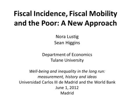 Fiscal Incidence, Fiscal Mobility and the Poor: A New Approach Nora Lustig Sean Higgins Department of Economics Tulane University Well-being and inequality.