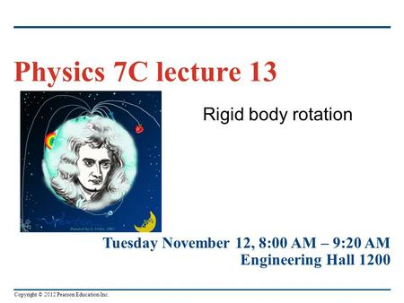 Copyright © 2012 Pearson Education Inc. Rigid body rotation Physics 7C lecture 13 Tuesday November 12, 8:00 AM – 9:20 AM Engineering Hall 1200.