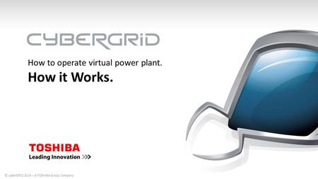 How to operate virtual power plant. How it Works. © cyberGRID 2014 – A TOSHIBA Group Company.