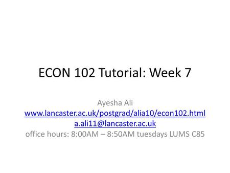 ECON 102 Tutorial: Week 7 Ayesha Ali  office hours: 8:00AM – 8:50AM tuesdays LUMS.