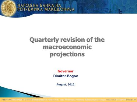 Quarterly revision of the macroeconomic projections Governor Dimitar Bogov August, 2012.