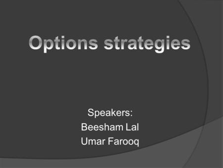 Speakers: Beesham Lal Umar Farooq. Introduction Strategy is formed by appropriate mixture of put and call options depending on preferences of trader Strategy.