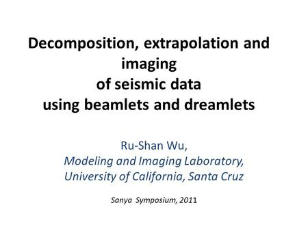 Decomposition, extrapolation and imaging of seismic data using beamlets and dreamlets Ru-Shan Wu, Modeling and Imaging Laboratory, University of California,