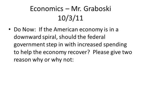 Economics – Mr. Graboski 10/3/11 Do Now: If the American economy is in a downward spiral, should the federal government step in with increased spending.