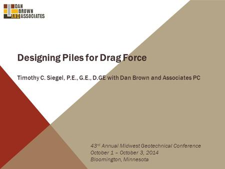 Designing Piles for Drag Force Timothy C. Siegel, P.E., G.E., D.GE with Dan Brown and Associates PC 43 rd Annual Midwest Geotechnical Conference October.