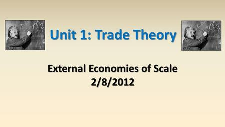 Unit 1: Trade Theory External Economies of Scale 2/8/2012.