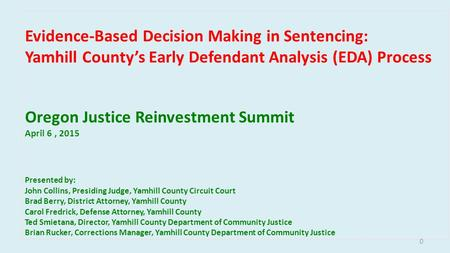 Evidence-Based Decision Making in Sentencing: Yamhill County's Early Defendant Analysis (EDA) Process Oregon Justice Reinvestment Summit April 6, 2015.