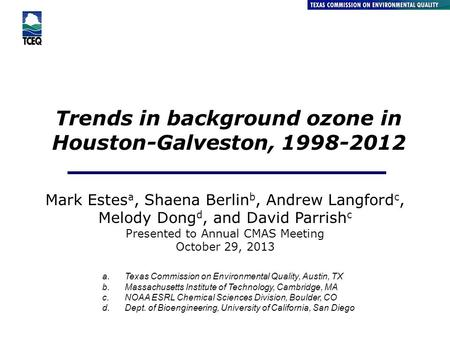 Trends in background ozone in Houston-Galveston, 1998-2012 Air Quality Division Mark Estes a, Shaena Berlin b, Andrew Langford c, Melody Dong d, and David.