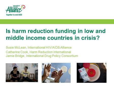 Is harm reduction funding in low and middle income countries in crisis? Susie McLean, International HIV/AIDS Alliance Catherine Cook, Harm Reduction International.