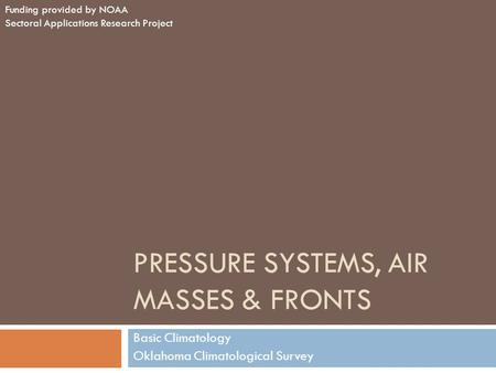 PRESSURE SYSTEMS, AIR MASSES & FRONTS Basic Climatology Oklahoma Climatological Survey Funding provided by NOAA Sectoral Applications Research Project.