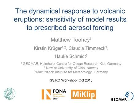 The dynamical response to volcanic eruptions: sensitivity of model results to prescribed aerosol forcing Matthew Toohey 1 Kirstin Krüger 1,2, Claudia Timmreck.