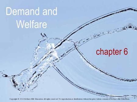 Demand and Welfare chapter 6 Copyright © 2014 McGraw-Hill Education. All rights reserved. No reproduction or distribution without the prior written consent.