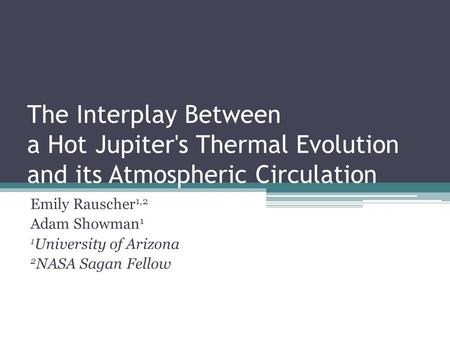 The Interplay Between a Hot Jupiter's Thermal Evolution and its Atmospheric Circulation Emily Rauscher 1,2 Adam Showman 1 1 University of Arizona 2 NASA.