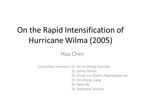 On the Rapid Intensification of Hurricane Wilma (2005) Hua Chen Committee members: Dr. Da-Lin Zhang (Advisor) Dr. James Carton Dr. Chuan Liu (Dean's Representative)