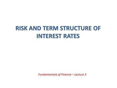 RISK AND TERM STRUCTURE OF INTEREST RATES Fundamentals of Finance – Lecture 5.
