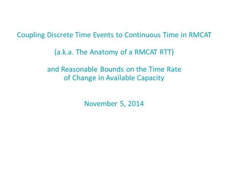 Coupling Discrete Time Events to Continuous Time in RMCAT (a.k.a. The Anatomy of a RMCAT RTT) and Reasonable Bounds on the Time Rate of Change in Available.