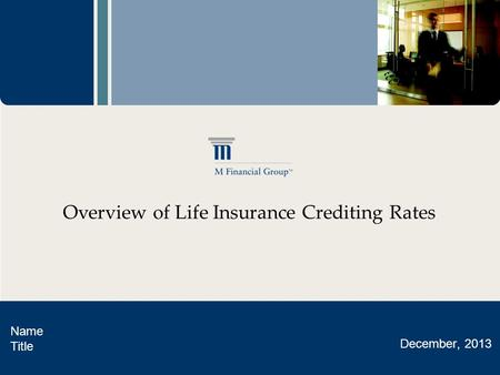 Overview of Life Insurance Crediting Rates Name Title December, 2013.
