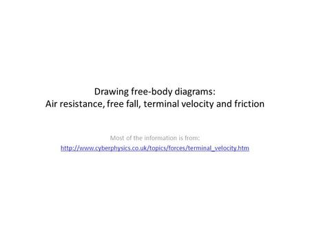 Drawing free-body diagrams: Air resistance, free fall, terminal velocity and friction Most of the information is from: