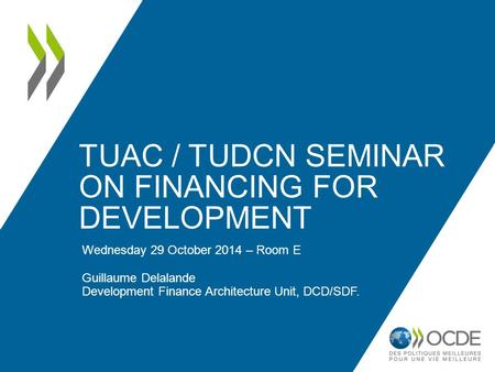 TUAC / TUDCN SEMINAR ON FINANCING FOR DEVELOPMENT Wednesday 29 October 2014 – Room E Guillaume Delalande Development Finance Architecture Unit, DCD/SDF.